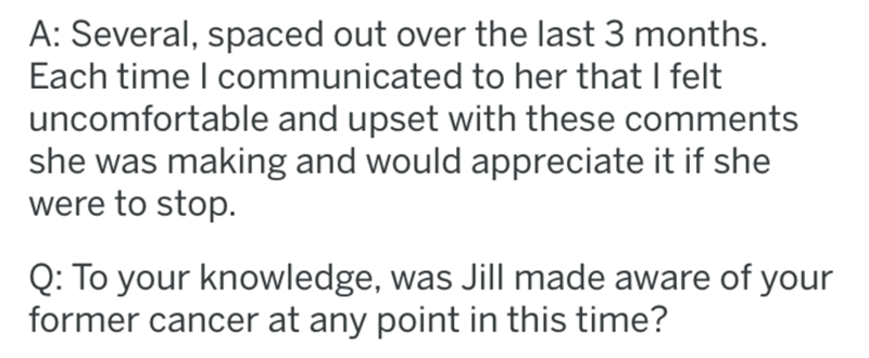 breast implants - Text - A: Several, spaced out over the last 3 months. Each time I communicated to her that I felt uncomfortable and upset with these comments she was making and would appreciate it if she were to stop. Q: To your knowledge, was Jill made aware of your former cancer at any point in this time?