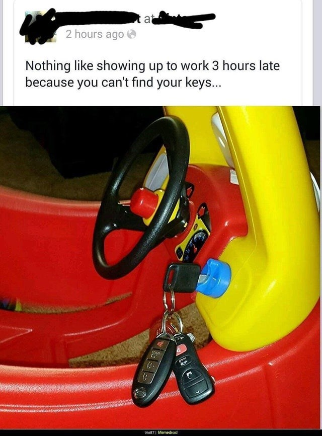 fail - Yellow - at 2 hours ago Nothing like showing up to work 3 hours late because you can't find your keys... trio871 Memedroid