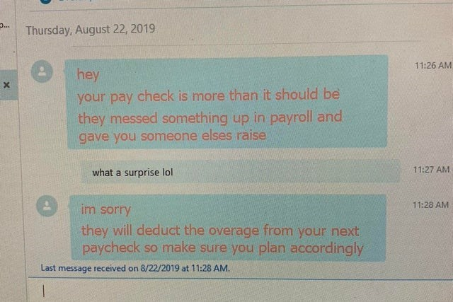 fail - Text - .. Thursday, August 22, 2019 11:26 AM hey your pay check is more than it should be they messed something up in payroll and gave you someone elses raise 11:27 AM what a surprise lol 11:28 AM im sorry they will deduct the overage from your next paycheck so make sure you plan accordingly Last message received on 8/22/2019 at 11:28 AM.