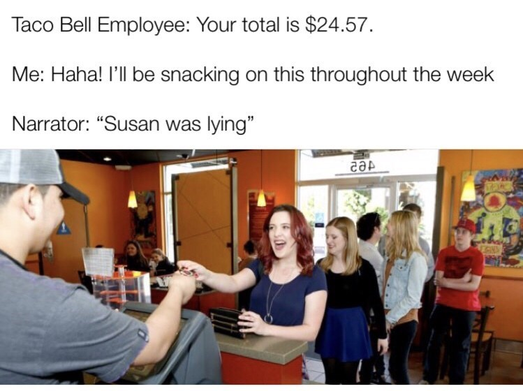 """Meme that reads, """"Taco Bell Employee: Your total is $24.57; Me: Haha! I'll be snacking on this throughout the week; Narrator: """"Susan was lying"""""""""""