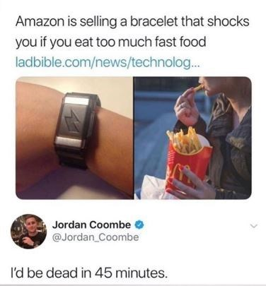 Text - Amazon is sellinga bracelet that shocks you if you eat too much fast food ladbible.com/news/technolog... Jordan Coombe @Jordan Coombe I'd be dead in 45 minutes.