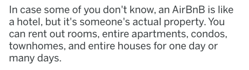 crime - Text - In case some of you don't know, an AirBnB is like a hotel, but it's someone's actual property. You can rent out rooms, entire apartments, condos, townhomes, and entire houses for one day or many days
