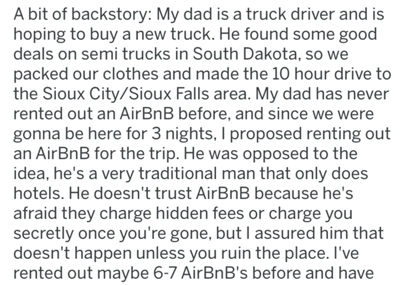 crime - Text - A bit of backstory: My dad is a truck driver and is hoping to buy a new truck. He found some good deals on semi trucks in South Dakota, so we packed our clothes and made the 10 hour drive to the Sioux City/Sioux Falls area. My dad has never rented out an AirBnB before, and since we were gonna be here for 3 nights, I proposed renting out an AirBnB for the trip. He was opposed to the idea, he's a very traditional man that only does hotels. He doesn't trust AirBnB because he's afraid