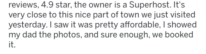 crime - Text - reviews, 4.9 star, the owner is a Superhost. It's very close to this nice part of town we just visited yesterday. I saw it was pretty affordable, I showed my dad the photos, and sure enough, we booked it.