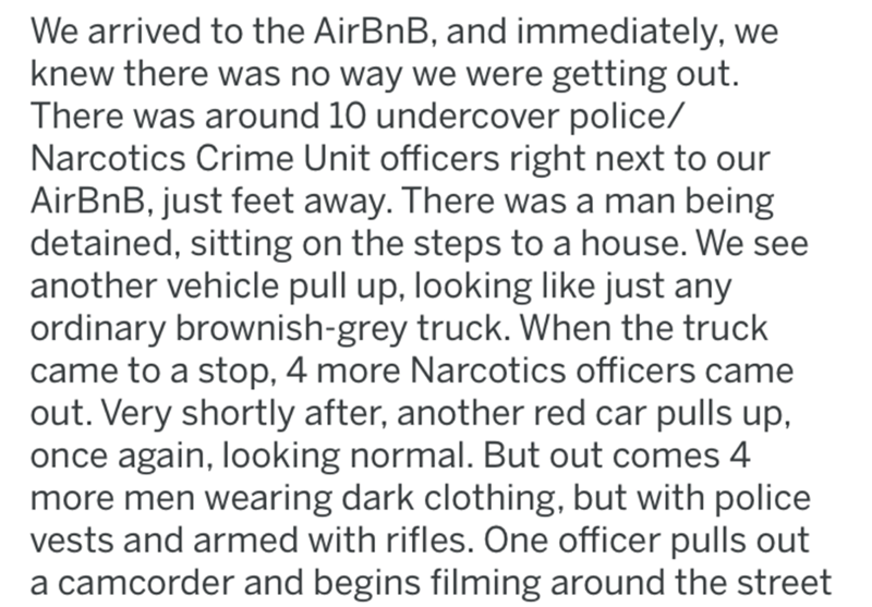 crime - Text - We arrived to the AirBnB, and immediately, we knew there was no way we were getting out. There was around 10 undercover police/ Narcotics Crime Unit officers right next to our AirBnB, just feet away. There was a man being detained, sitting on the steps to a house. We see another vehicle pull up, looking like just any ordinary brownish-grey truck. When the truck came to a stop, 4 more Narcotics officers came out. Very shortly after, another red car pulls up, once again, looking nor