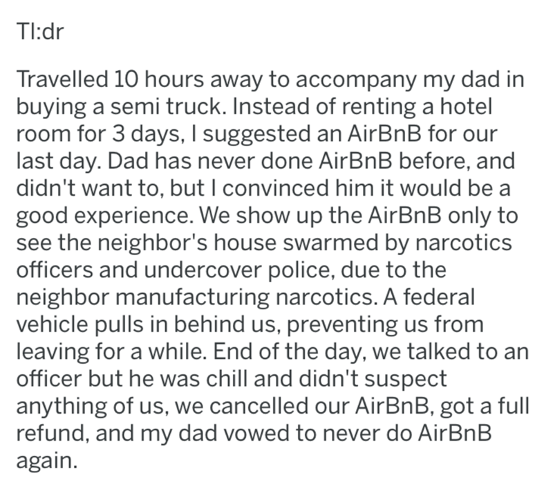 crime - Text - Tl:dr Travelled 10 hours away to accompany my dad in buying a semi truck. Instead of renting a hotel room for 3 days, I suggested an AirBnB for our last day. Dad has never done AirBnB before, and didn't want to, but I convinced him it would be a good experience. We show up the AirBnB only to see the neighbor's house swarmed by narcotics officers and undercover police, due to the neighbor manufacturing narcotics. A federal vehicle pulls in behind us, preventing us from leaving for