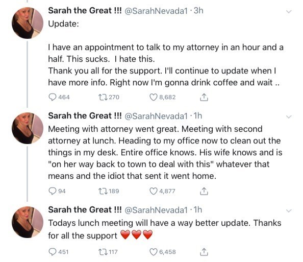 sexual harassment case - Text - Sarah the Great!!! @SarahNevada1 3h Update: I have an appointment to talk to my attorney in an hour and a half. This sucks. I hate this. Thank you all for the support. I'll continue to update when have more info. Right now I'm gonna drink coffee and wait 1270 8,682 464 Sarah the Great!!! @SarahNevada1 1h Meeting with attorney went great. Meeting with second attorney at lunch. Heading to my office now to clean out the things in my desk. Entire office knows. His wif
