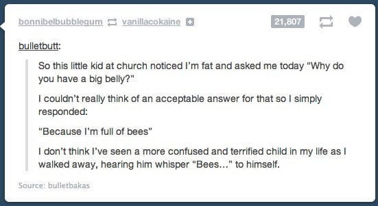 """Text - bonnibelbubblegum vanillacokaine 21,807 bulletbutt: So this little kid at church noticed I'm fat and asked me today """"Why do you have a big belly?"""" I couldn't really think of an acceptable answer for that so I simply responded: """"Because I'm full of bees"""" I don't think I've seen a more confused and terrified child in my life as I walked away, hearing him whisper """"Bees..."""" to himself. Source: bulletbakas"""