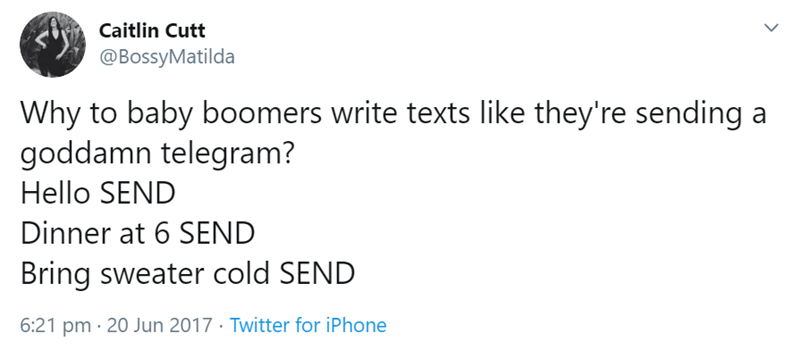 Text - Caitlin Cutt @BossyMatilda Why to baby boomers write texts like they're sending a goddamn telegram? Hello SEND Dinner at 6 SEND Bring sweater cold SEND 6:21 pm 20 Jun 2017 Twitter for iPhone