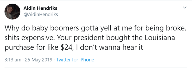 Text - Aidin Hendriks @AidinHendriks Why do baby boomers gotta yell at me for being broke, shits expensive. Your president bought the Louisiana purchase for like $24, I don't wanna hear it 3:13 am 25 May 2019 Twitter for iPhone