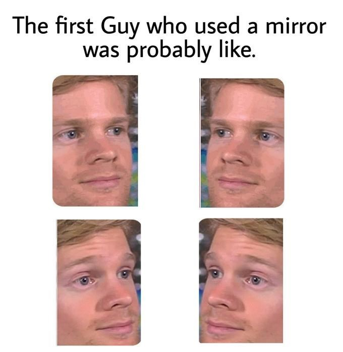 Drew Scanlon - Face - The first Guy who used a mirror was probably like.
