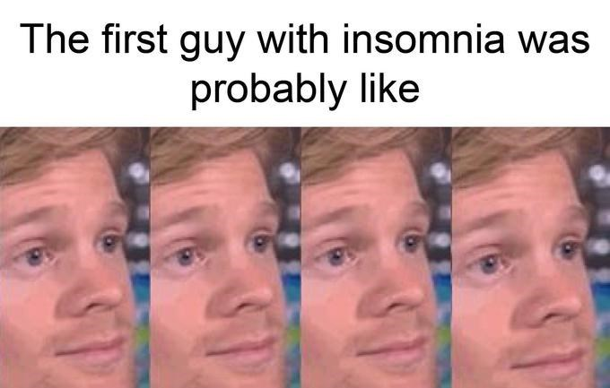 Drew Scanlon - Face - The first guy with insomnia was probably like