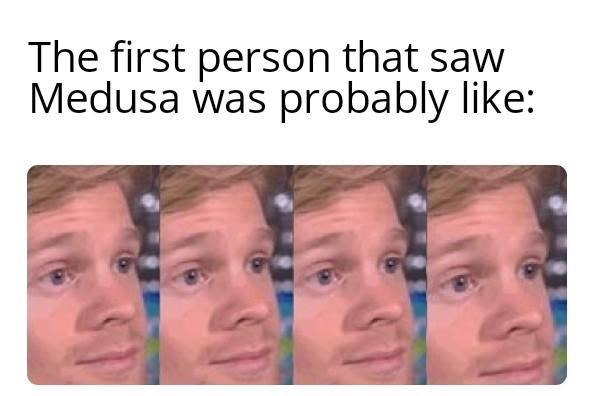 Drew Scanlon - Face - The first person that saw Medusa was probably like: