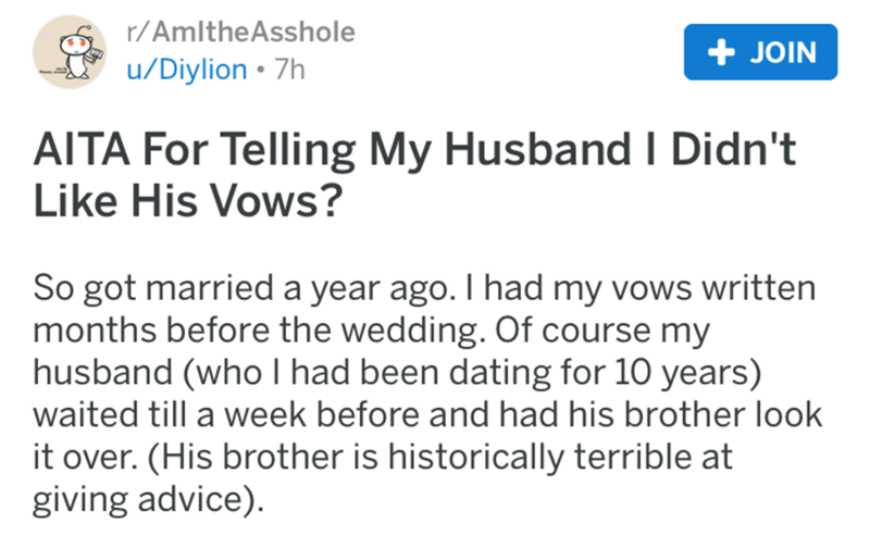 Text - r/AmltheAsshole JOIN /Diylion 7h AITA For Telling My Husband I Didn't Like His Vows? So got married a year ago. I had my vows writtern months before the wedding. Of course my husband (who I had been dating for 10 years) waited till a week before and had his brother look it over. (His brother is historically terrible at giving advice)