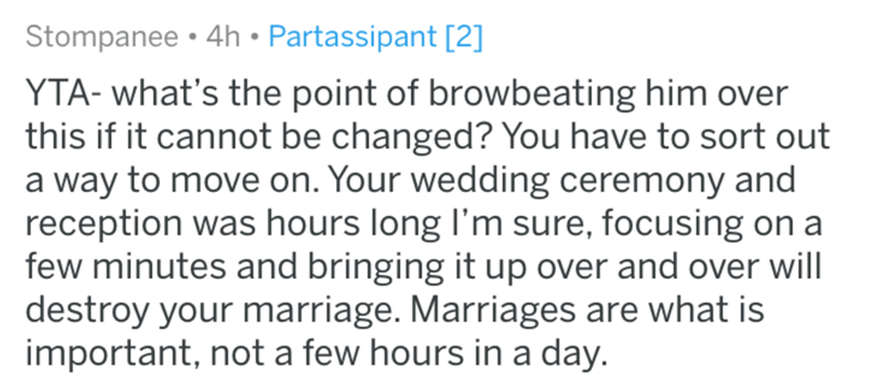 Text - Stompanee 4h Partassipant [2] YTA- what's the point of browbeating him over this if it cannot be changed? You have to sort out a way to move on. Your wedding ceremony and reception was hours long I'm sure, focusing on a few minutes and bringing it up over and over will destroy your marriage. Marriages are what is important, not a few hours in a day.