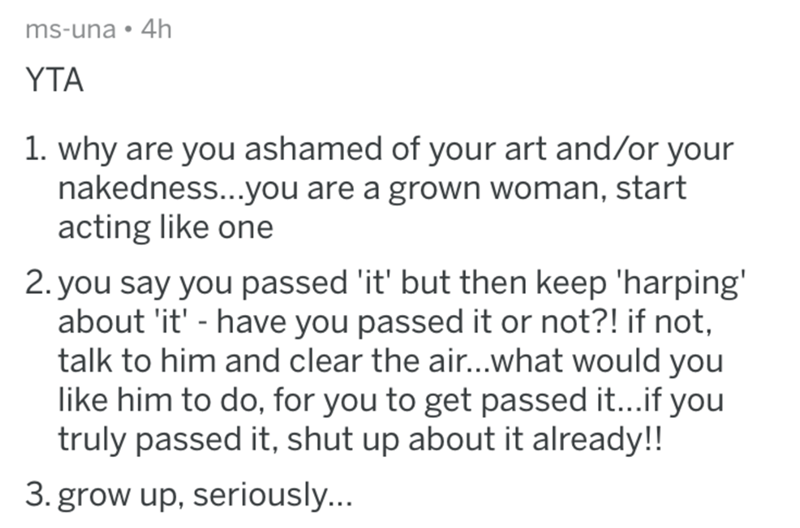 Text - ms-una 4h YTA 1. why are you ashamed of your art and/or your nakedness...you are a grown woman, start acting like one 2. you say you passed 'it' but then keep 'harping' about 'it' - have you passed it or not?! if not, talk to him and clear the ai...what would you like him to do, for you to get passed it...if you truly passed it, shut up about it already!! 3. grow up, seriously...