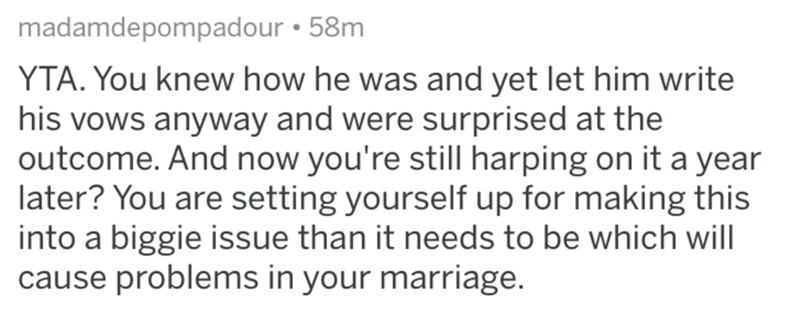 Text - madamdepompadour 58m YTA. You knew how he was and yet let him write his vows anyway and were surprised at the outcome. And now you're still harping on it a year later? You are setting yourself up for making this into a biggie issue than it needs to be which will cause problems in your marriage