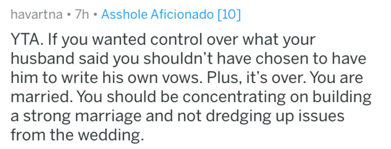 Text - havartna 7h Asshole Aficionado [10] YTA. If you wanted control over what your husband said you shouldn't have chosen to have him to write his own vows. Plus, it's over. You are married. You should be concentrating on building a strong marriage and not dredging up issues from the wedding