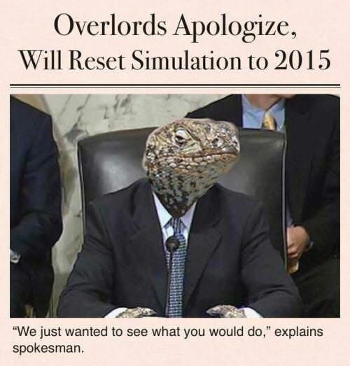"meme - Adaptation - Overlords Apologize, Will Reset Simulation to 2015 ""We just wanted to see what you would do,"" explains spokesman."