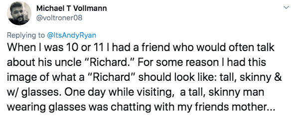 """twitter - Text - Michael T Vollmann @voltroner08 Replying to@ltsAndyRyan When I was 10 or 11 I had a friend who would often talk about his uncle """"Richard."""" For some reason I had this image of what a """"Richard"""" should look like: tall, skinny & w/ glasses. One day while visiting, a tall, skinny man wearing glasses was chatting with my friends mother..."""