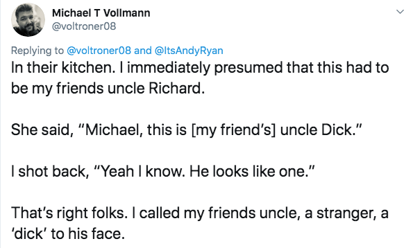 "twitter - Text - Michael T Vollmann @voltroner08 Replying to @voltroner08 and @ltsAndy Ryan In their kitchen. I immediately presumed that this had to be my friends uncle Richard. She said, ""Michael, this is [my friend's] uncle Dick."" I shot back, ""Yeah I know. He looks like one."" That's right folks. I called my friends uncle, a stranger, a 'dick' to his face"