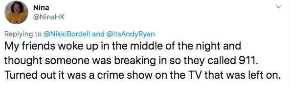 twitter - Text - Nina @NinaHK Replying to @NikkiBordell and @ltsAndyRyan My friends woke up in the middle of the night and thought someone was breaking in so they called 911. Turned out it was a crime show on the TV that was left on