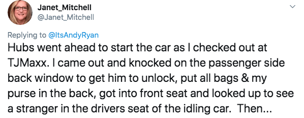 twitter - Text - Janet_Mitchell @Janet_Mitchell Replying to@ltsAndyRyan Hubs went ahead to start the car as I checked out at TJMaxx. I came out and knocked on the passenger side back window to get him to unlock, put all bags & my purse in the back, got into front seat and looked up to see a stranger in the drivers seat of the idling car. Then...