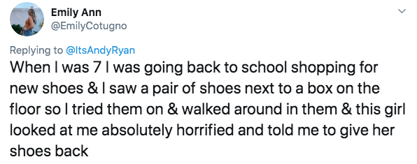 twitter - Text - Emily Ann @EmilyCotugno Replying to@ltsAndyRyan When I was 7 Iwas going back to school shopping for new shoes & I saw a pair of shoes next to a box on the floor so I tried them on & walked around in them & this girl looked at me absolutely horrified and told me to give her shoes back