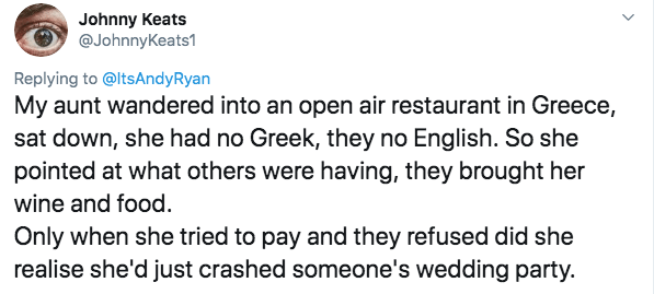 twitter - Text - Johnny Keats @JohnnyKeats1 Replying to@ltsAndyRyan My aunt wandered into an open air restaurant in Greece, sat down, she had no Greek, they no English. So she pointed at what others were having, they brought her wine and food. Only when she tried to pay and they refused did she realise she'd just crashed someone's wedding party.