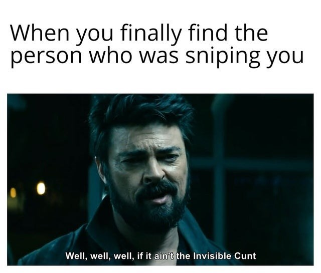 Text - When you finally find the person who was sniping you Well, well, well, if it ain't the Invisible Cunt