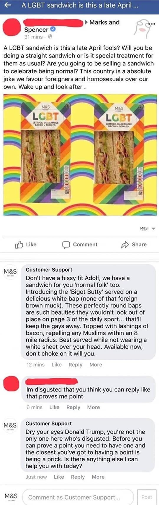trolling - Text - A LGBT sandwich is this a late April ... Marks and Spencer 31 mins A LGBT sandwich is this a late April fools? Will you be doing a straight sandwich or is it special treatment for them as usual? Are you going to be selling a sandwich to celebrate being normal? This country is a absolute joke we favour foreigners and homosexuals over our own. Wake up and look after M&S M&S LGBT LGBT LETTUCE CUACAMOLE BACON TOMATO LETTUCE, CUACAMOLE BACON-TOMATO M&S Share Like Comment Customer Su