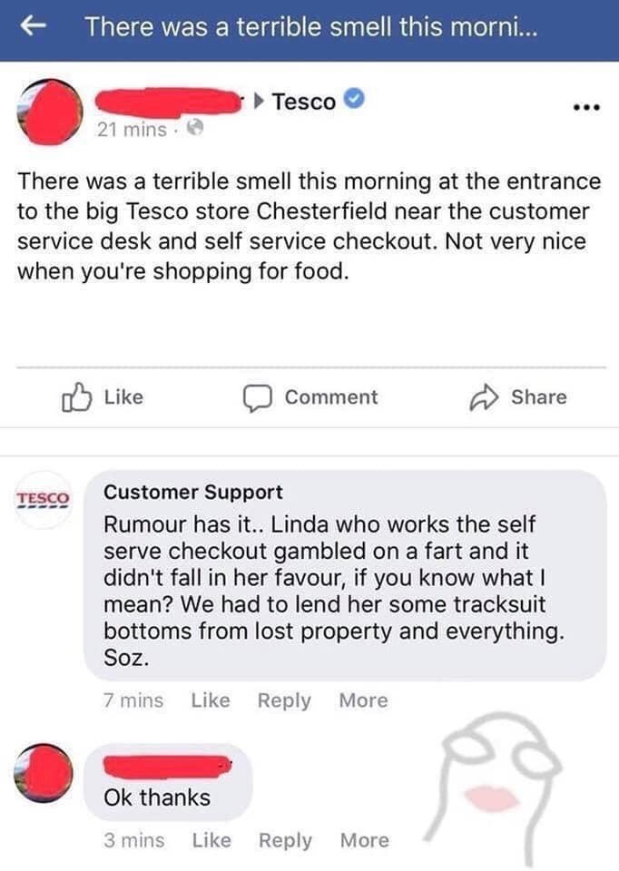 trolling - Text - There was a terrible smell this morni... Tesco 21 mins There was a terrible smell this morning at the entrance to the big Tesco store Chesterfield near the customer service desk and self service checkout. Not very nice when you're shopping for food. Like Comment Share Customer Support TESCO Rumour has it.. Linda who works the self serve checkout gambled on a fart and it didn't fall in her favour, if you know what I mean? We had to lend her some tracksuit bottoms from lost prope