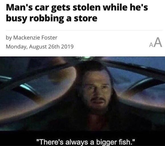 """Photo caption - Man's car gets stolen while he's busy robbinga store by Mackenzie Foster AA Monday, August 26th 2019 """"There's always a bigger fish."""""""
