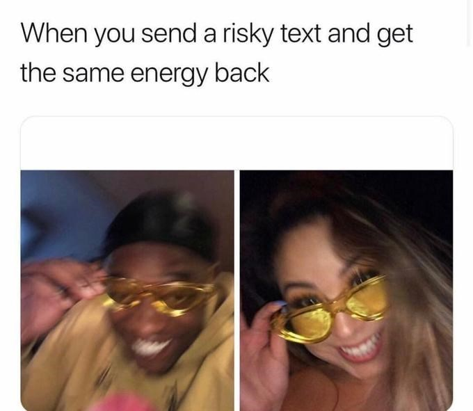 """Meme that reads, """"When you send a risky text and get the same energy back"""""""