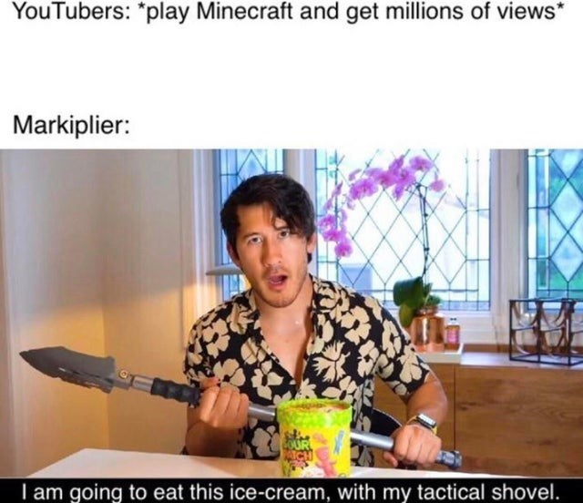 """Adaptation - YouTubers: """"play Minecraft and get millions of views Markiplier: I am going to eat this ice-cream, with my tactical shovel."""