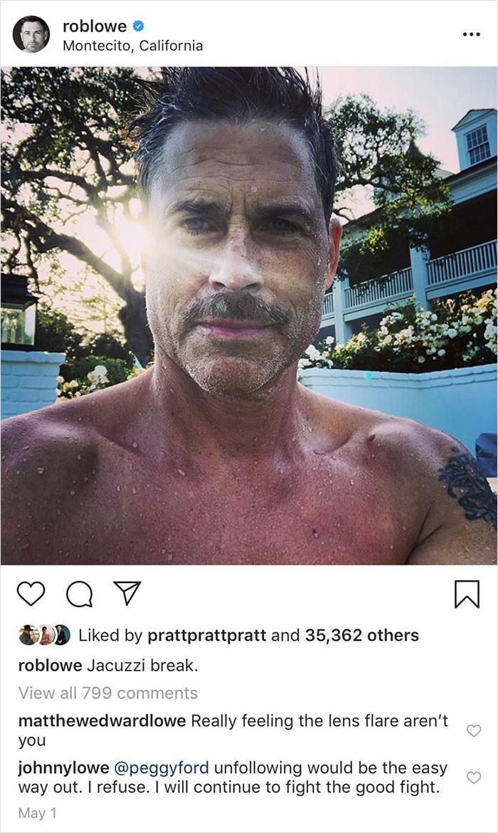 trolling - Male - roblowe Montecito, California Liked by prattprattpratt and 35,362 others roblowe Jacuzzi break. View all 799 comments matthewedwardlowe Really feeling the lens flare aren't you johnnylowe @peggyford unfollowing would be the easy way out. I refuse. I will continue to fight the good fight. May 1