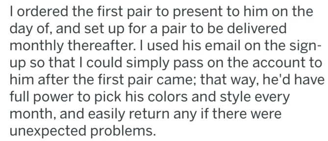 tifu - Text - I ordered the first pair to present to him on the day of, and set up for a pair to be delivered monthly thereafter. I used his email on the sign- up so that I could simply pass on the account to him after the first pair came; that way, he'd have full power to pick his colors and style every month, and easily return any if there were unexpected problems.