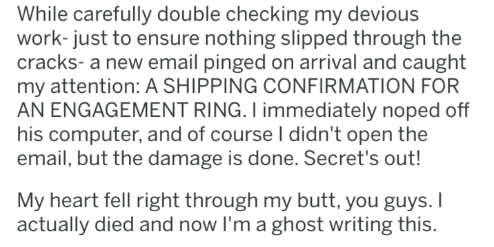 tifu - Text - While carefully double checking my devious work-just to ensure nothing slipped through the cracks- a new email pinged on arrival and caught my attention: A SHIPPING CONFIRMATION FOR AN ENGAGEMENT RING. I immediately noped off his computer, and of course I didn't open the email, but the damage is done. Secret's out! My heart fell right through my butt, you guys. I actually died and now I'm a ghost writing this.