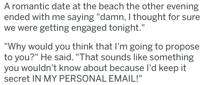"tifu - Text - A romantic date at the beach the other evening ended with me saying ""damn, I thought for sure we were getting engaged tonight."" ""Why would you think that I'm going to propose to you?"" He said. ""That sounds like something you wouldn't know about because I'd keep it secret IN MY PERSONAL EMAIL!"""