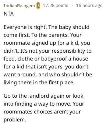 Text - IridianRaingem 17.2k points 15 hours ago NTA Everyone is right. The baby should come first. To the parents. Your roommate signed up for a kid, you didn't. It's not your responsibility to feed, clothe or babyproof a house for a kid that isn't yours, you don't want around, and who shouldn't be living there in the first place. Go to the landlord again or look into finding a way to move. Your roommates choices aren't your problem.