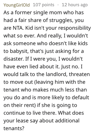 Text - YoungGirlOld 107 points 12 hours ago As a former single mom who has had a fair share of struggles, you are NTA. Kid isn't your responsibility what so ever. And really, I wouldn't ask someone who doesn't like kids to babysit, that's just asking for a disaster. If I were you, I wouldn't have even lied about it. Just no. I would talk to the landlord, threaten to move out (leaving him with the tenant who makes much less than you do and is more likely to default on their rent) if she is going