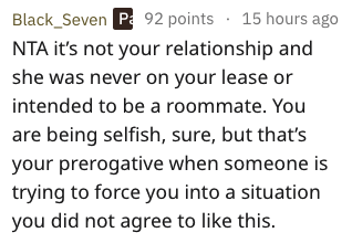 Text - Black_Seven P 92 points 15 hours ago NTA it's not your relationship and she was never on your lease or intended to be a roommate. You are being selfish, sure, but that's your prerogative when someone is trying to force you into a situation you did not agree to like this.