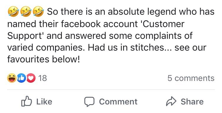 "Facebook post that reads, ""So there is an absolute legend who has named their facebook account 'Customer Support' and answered some complaints of varied companies. Had us in stitches... see our favourites below!"""