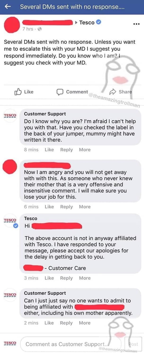 Text - Several DMs sent with no response.... Tesco 7 hrs Several DMs sent with no response. Unless you want me to escalate this with your MD I suggest you respond immediately. Do you know who I am? I suggest you check with your MD. Share comment@theamazingtrollman nLike Customer Support TESCO Do I know why you are? I'm afraid I can't help you with that. Have you checked the label in the back of your jumper, mummy might have written it there. Like 8 mins Reply More Now I am angry and you will not