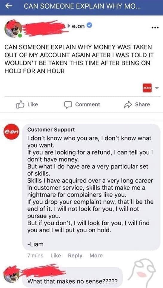 Text - CAN SOMEONE EXPLAIN WHY MO... e.on CAN SOMEONE EXPLAIN WHY MONEY WAS TAKEN OUT OF MY ACCOUNT AGAIN AFTER I WAS TOLD IT WOULDN'T BE TAKEN THIS TIME AFTER BEING ON HOLD FOR AN HOUR Share Comment Like Customer Support e-on I don't know who you are, I don't know what you want. If you are looking for a refund, I can tell you I don't have money. But what I do have are a very particular set of skills. Skills I have acquired over a very long career in customer service, skills that make me a night