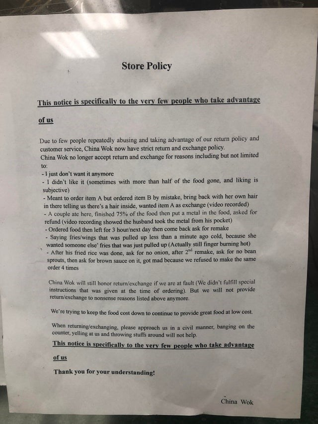 trashy moment - Text - Store Policy This notice is specifically to the very few people who take advantage of us Due to few people repeatedly abusing and taking advantage of our return policy and customer service, China Wok now have strict return and exchange policy China Wok no longer accept return and exchange for reasons including but not limited to: -1 just don't want it anymore - I didn't like it (sometimes with more than half of the food gone, and liking is subjective) Meant to order item A