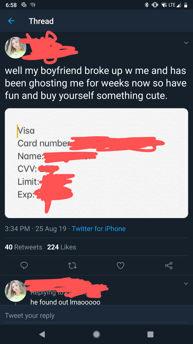 trashy moment - Text - *0 LTE 6:58 Thread well my boyfriend broke up w me and has been ghosting me for weeks now so have fun and buy yourself something cute. Visa Card number Name CVV: Limit: Exp 3:34 PM 25Aug 19 Twitter for iPhone 40 Retweets 224 Likes keplying Lo he found out Imaooo00 Tweet your reply V