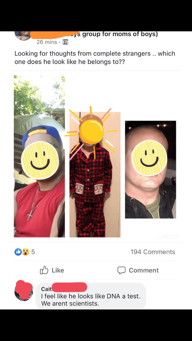 trashy moment - Facial expression - ys group for moms of boys) 26 mins . Looking for thoughts from complete strangers.. which one does he look like he belongs to?? PHOTOY 5 194 Comments Like Comment Cait I feel like he looks like DNA a test. We arent scientists.