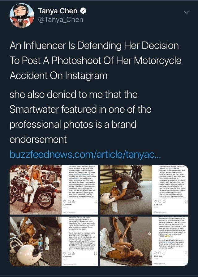 trashy moment - Text - Tanya Chen @Tanya_Chen An Influencer Is Defending Her Decision To Post A Photoshoot Of Her Motorcycle Accident On Instagram she also denied to me that the Smartwater featured in one of the professional photos is a brand endorsement buzzfeednews.com/article/tanyac.. you dint es e can magical es ofevets Aew of od down to Lepens Fork Saudy to elo and keirs y trend gndsycew w ngnd eend martym ws ridng while en of Lindy's owe e e W piayed around for a couple heur batoe eding bc