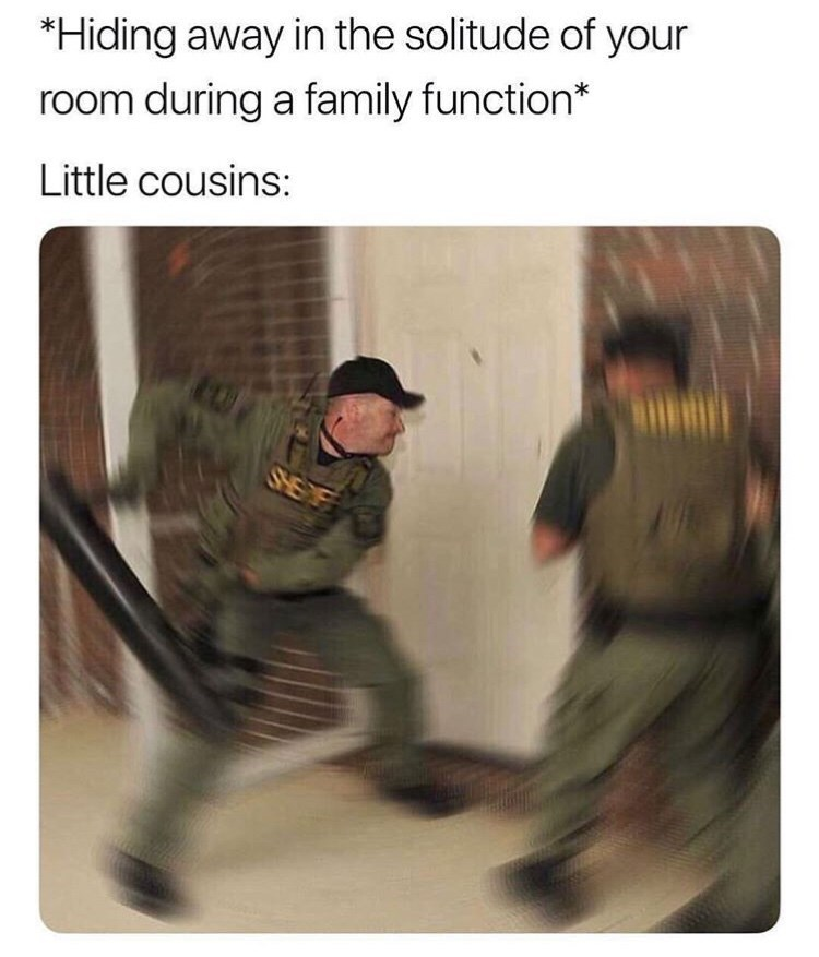 Soldier - *Hiding away in the solitude of your room during a family function* Little cousins: SME